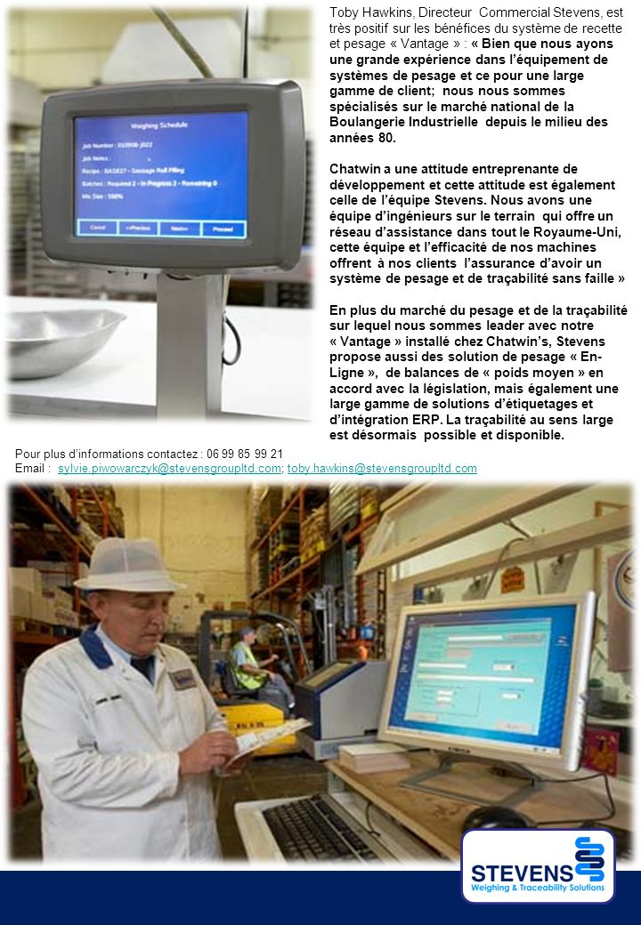 Toby Hawkins, Directeur Commercial Stevens, est très positif sur les bénéfices du système de recette et pesage « Vantage » : « Bien que nous ayons une grande expérience dans léquipement de systèmes de pesage et ce pour une large gamme de client; nous nous sommes spécialisés sur le marché national de la Boulangerie Industrielle depuis le milieu des années 80.