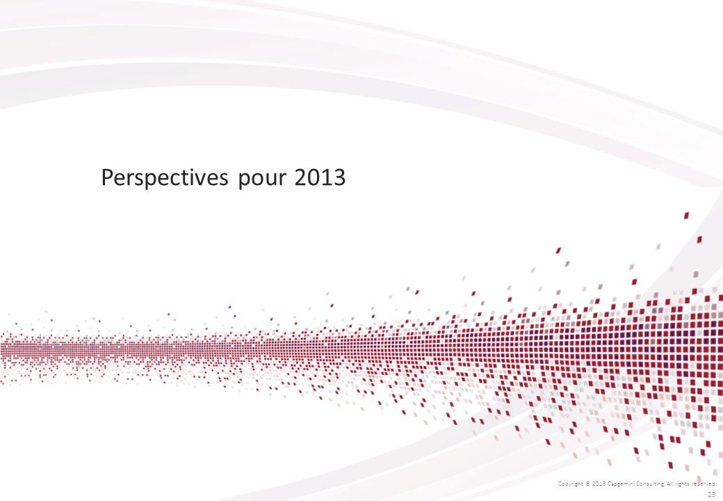 Perspectives pour 2013 Copyright © 2013 Capgemini Consulting. All rights reserved. 23