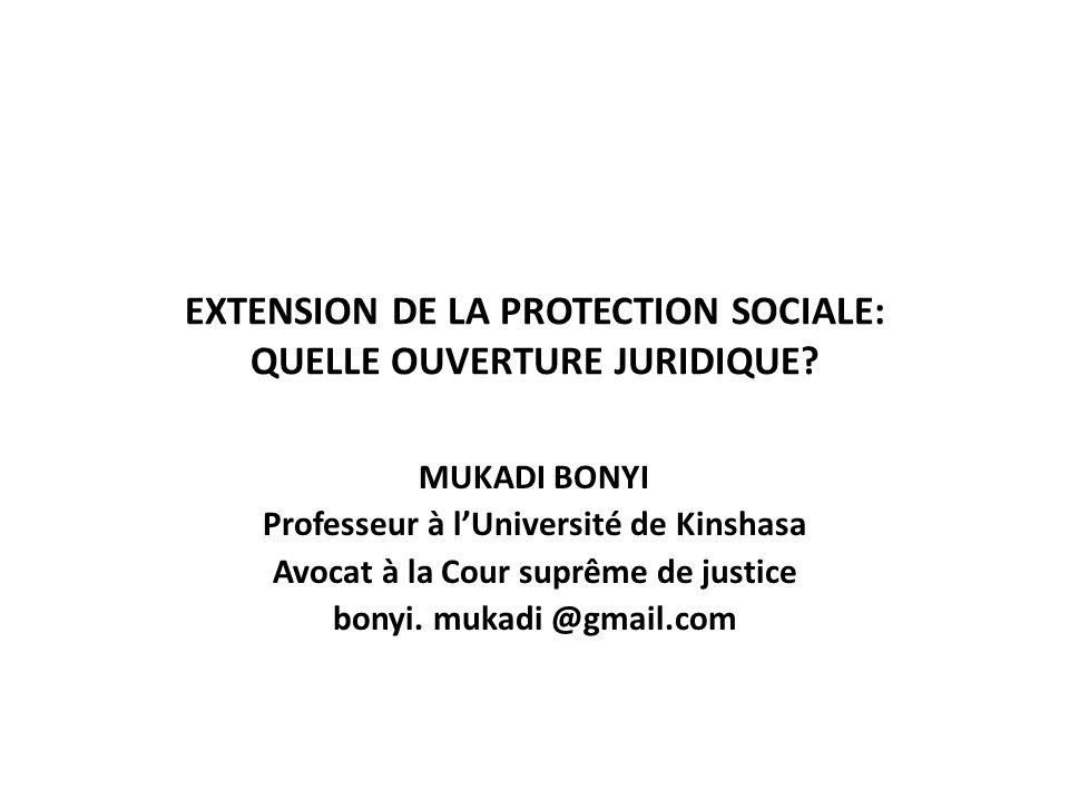 EXTENSION DE LA PROTECTION SOCIALE: QUELLE OUVERTURE JURIDIQUE? MUKADI BONYI Professeur à lUniversité de Kinshasa Avocat à la Cour suprême de justice