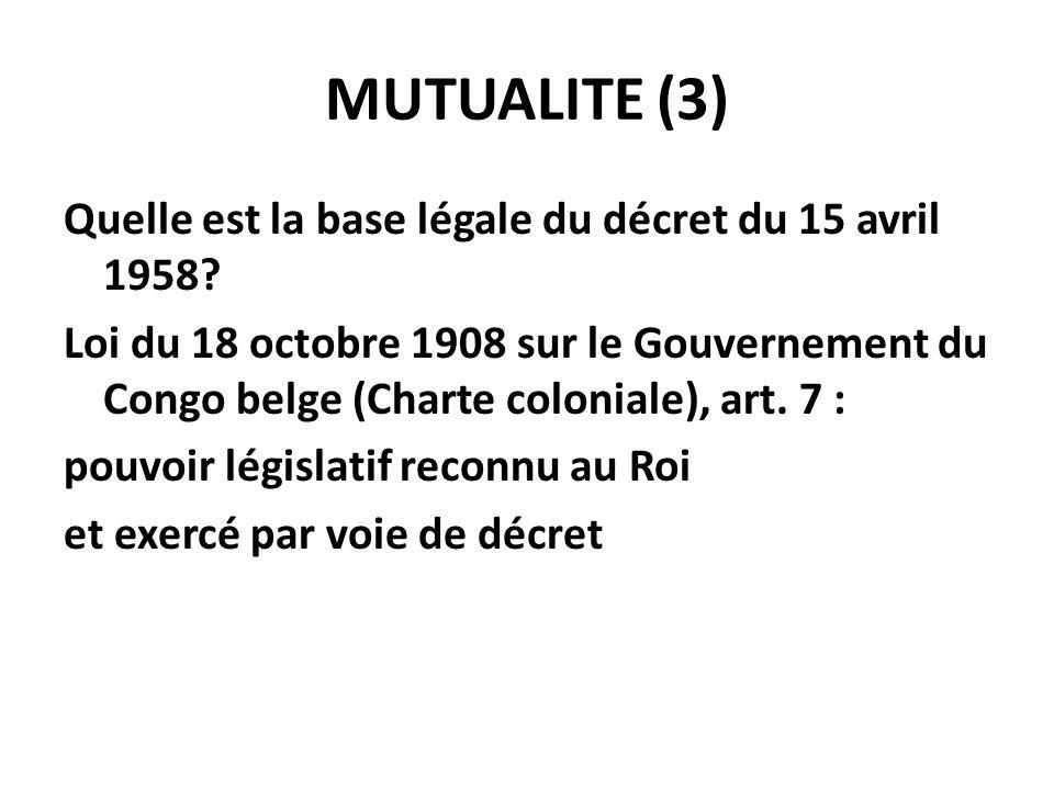 MUTUALITE (3) Quelle est la base légale du décret du 15 avril 1958? Loi du 18 octobre 1908 sur le Gouvernement du Congo belge (Charte coloniale), art.