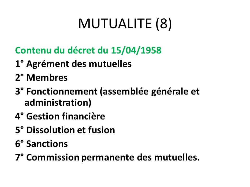 MUTUALITE (8) Contenu du décret du 15/04/1958 1° Agrément des mutuelles 2° Membres 3° Fonctionnement (assemblée générale et administration) 4° Gestion