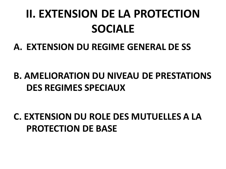 II.EXTENSION DE LA PROTECTION SOCIALE A.EXTENSION DU REGIME GENERAL DE SS B.