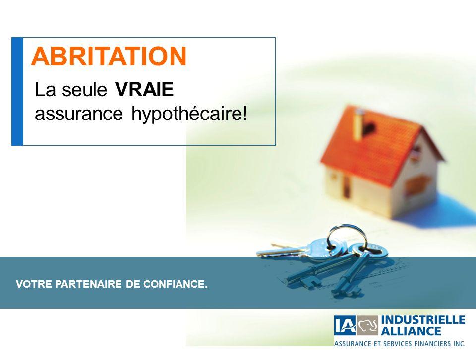 VOTRE PARTENAIRE DE CONFIANCE. La seule VRAIE assurance hypothécaire! ABRITATION