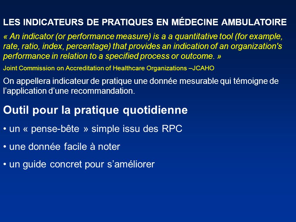 LES INDICATEURS DE PRATIQUES EN MÉDECINE AMBULATOIRE « An indicator (or performance measure) is a a quantitative tool (for example, rate, ratio, index, percentage) that provides an indication of an organization s performance in relation to a specified process or outcome.