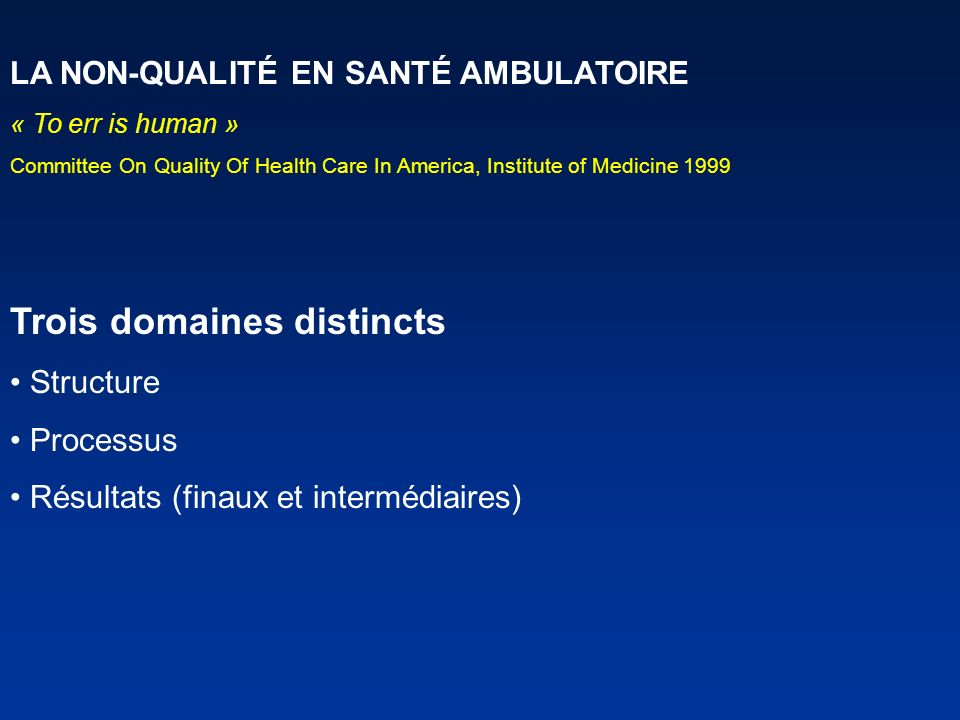 LA NON-QUALITÉ EN SANTÉ AMBULATOIRE « To err is human » Committee On Quality Of Health Care In America, Institute of Medicine 1999 Trois domaines dist