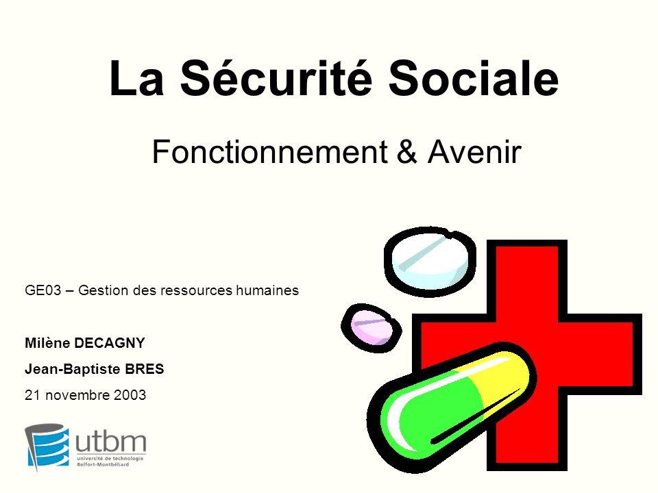 La Sécurité Sociale Fonctionnement & Avenir GE03 – Gestion des ressources humaines Milène DECAGNY Jean-Baptiste BRES 21 novembre 2003