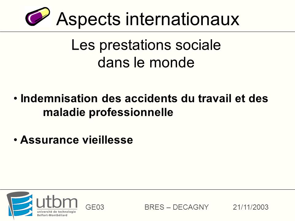 Aspects internationaux GE03BRES – DECAGNY21/11/2003 Les prestations sociale dans le monde Indemnisation des accidents du travail et des maladie profes