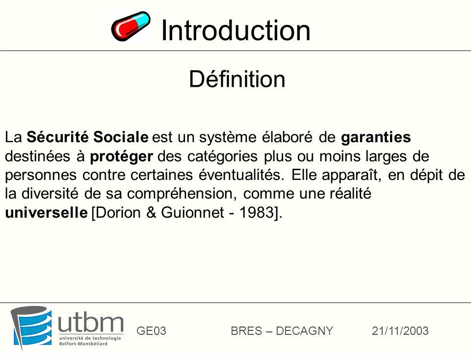 Introduction GE03BRES – DECAGNY21/11/2003 La Sécurité Sociale est un système élaboré de garanties destinées à protéger des catégories plus ou moins larges de personnes contre certaines éventualités.