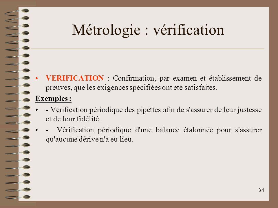 34 Métrologie : vérification VERIFICATION : Confirmation, par examen et établissement de preuves, que les exigences spécifiées ont été satisfaites.