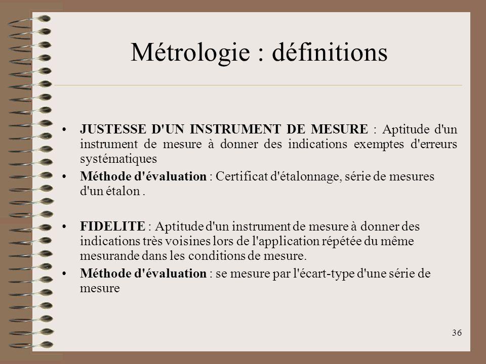 36 Métrologie : définitions JUSTESSE D UN INSTRUMENT DE MESURE : Aptitude d un instrument de mesure à donner des indications exemptes d erreurs systématiques Méthode d évaluation : Certificat d étalonnage, série de mesures d un étalon.
