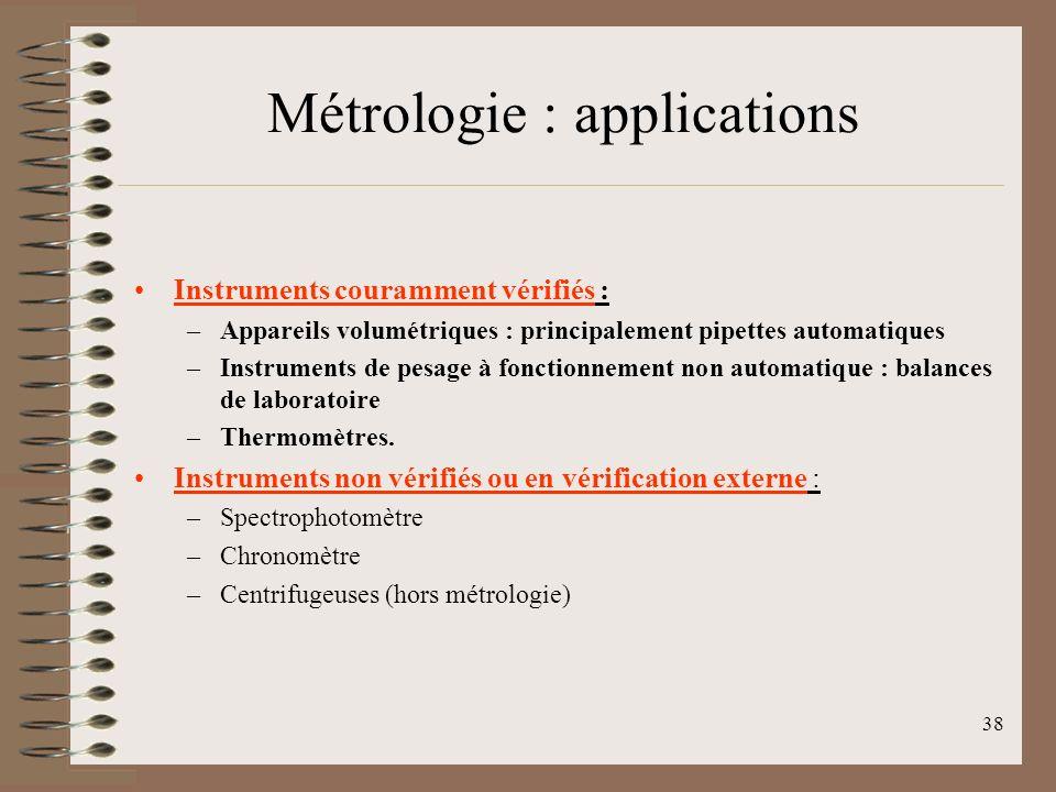 38 Métrologie : applications Instruments couramment vérifiés : –Appareils volumétriques : principalement pipettes automatiques –Instruments de pesage à fonctionnement non automatique : balances de laboratoire –Thermomètres.