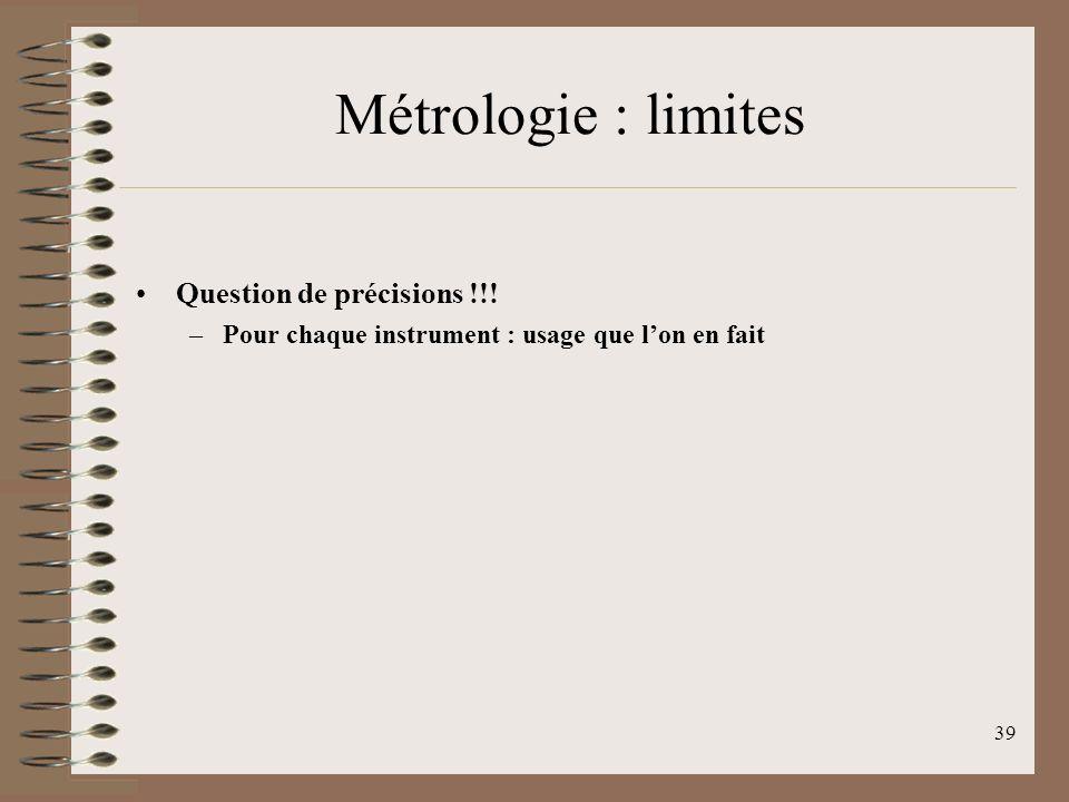 39 Métrologie : limites Question de précisions !!! –Pour chaque instrument : usage que lon en fait