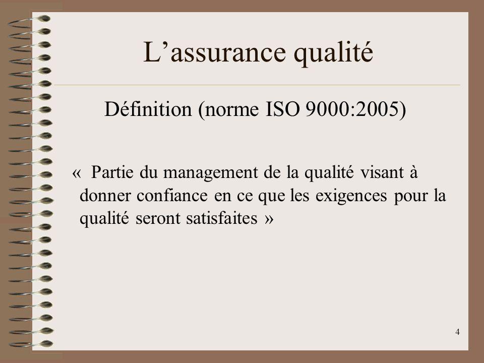 4 Lassurance qualité Définition (norme ISO 9000:2005) « Partie du management de la qualité visant à donner confiance en ce que les exigences pour la qualité seront satisfaites »