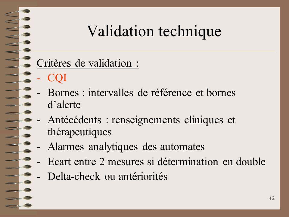 42 Validation technique Critères de validation : -CQI -Bornes : intervalles de référence et bornes dalerte -Antécédents : renseignements cliniques et thérapeutiques -Alarmes analytiques des automates -Ecart entre 2 mesures si détermination en double -Delta-check ou antériorités