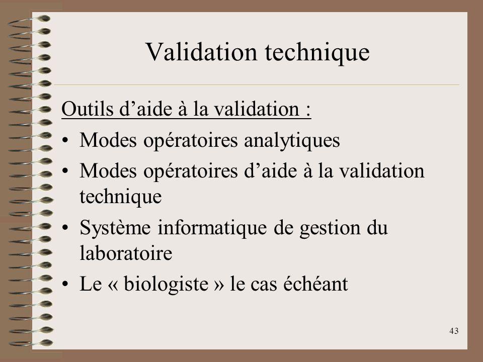43 Validation technique Outils daide à la validation : Modes opératoires analytiques Modes opératoires daide à la validation technique Système informatique de gestion du laboratoire Le « biologiste » le cas échéant