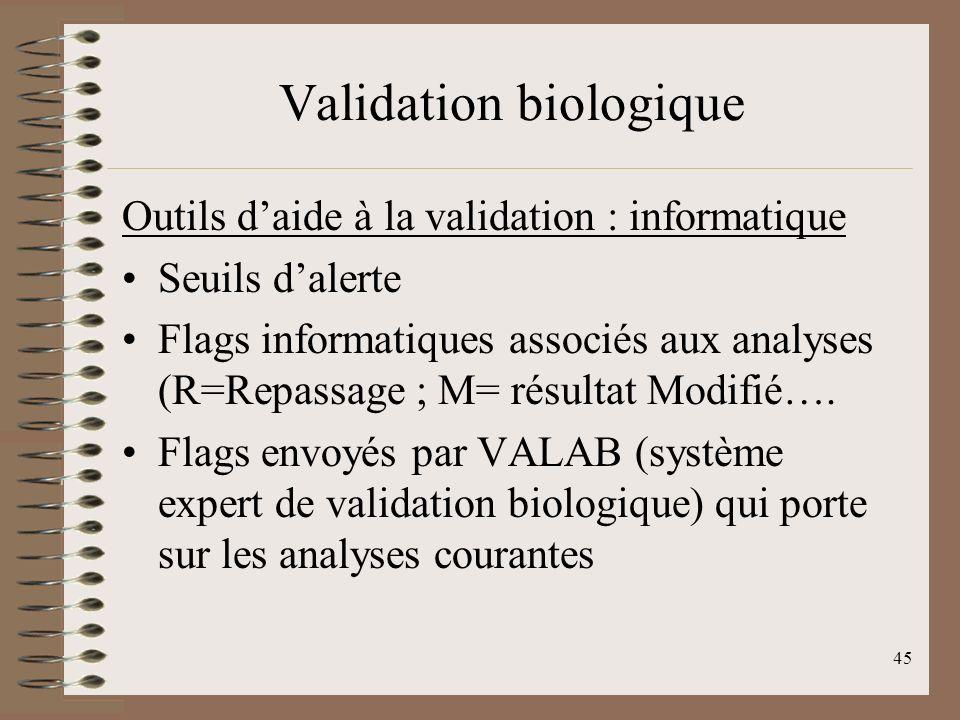 45 Validation biologique Outils daide à la validation : informatique Seuils dalerte Flags informatiques associés aux analyses (R=Repassage ; M= résultat Modifié….