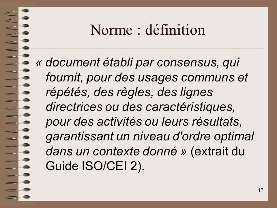 47 Norme : définition « document établi par consensus, qui fournit, pour des usages communs et répétés, des règles, des lignes directrices ou des caractéristiques, pour des activités ou leurs résultats, garantissant un niveau d ordre optimal dans un contexte donné » (extrait du Guide ISO/CEI 2).