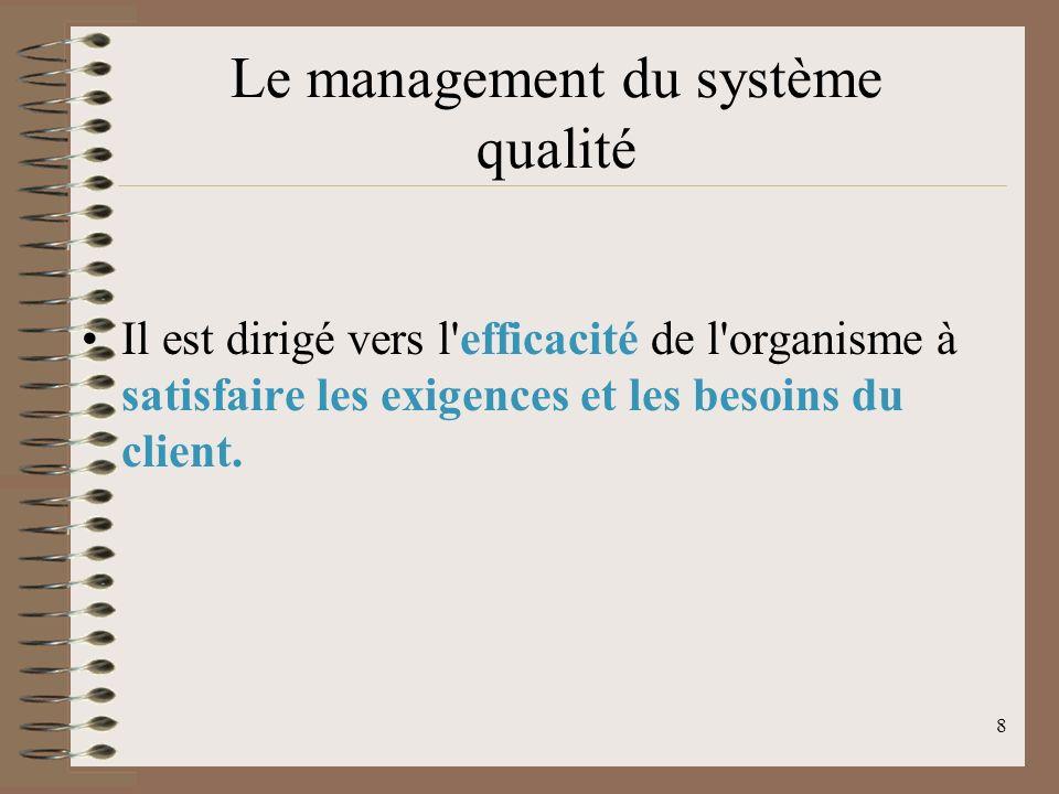 8 Le management du système qualité Il est dirigé vers l efficacité de l organisme à satisfaire les exigences et les besoins du client.
