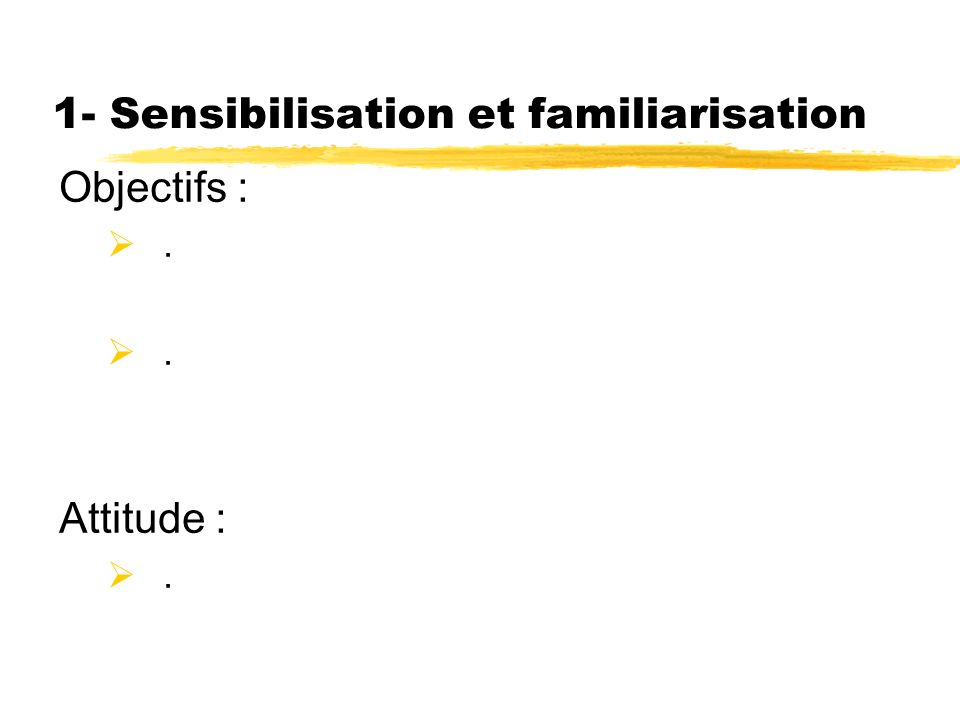 1- Sensibilisation et familiarisation Objectifs :. Attitude :.