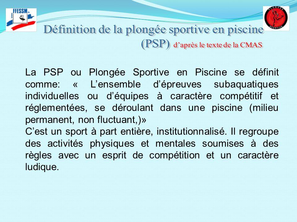 La PSP ou Plongée Sportive en Piscine se définit comme: « Lensemble dépreuves subaquatiques individuelles ou déquipes à caractère compétitif et réglem