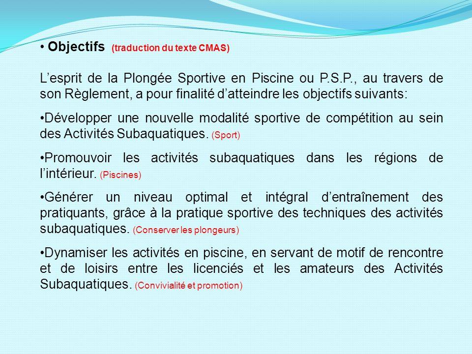 Objectifs (traduction du texte CMAS) Lesprit de la Plongée Sportive en Piscine ou P.S.P., au travers de son Règlement, a pour finalité datteindre les