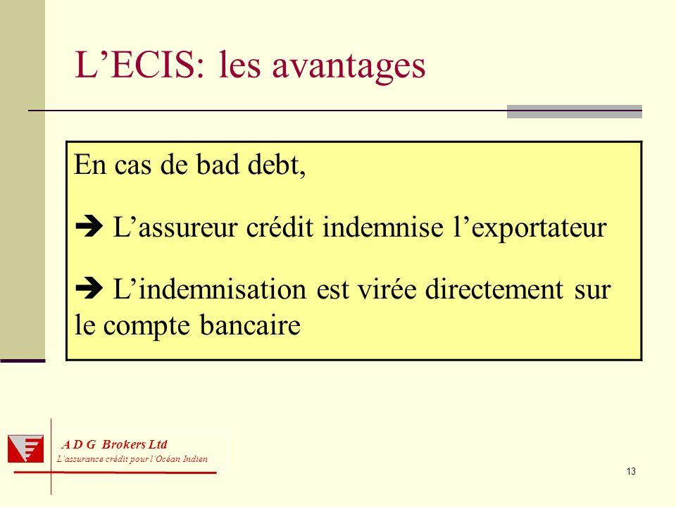 13 A D G Brokers Ltd Lassurance crédit pour lOcéan Indien LECIS: les avantages En cas de bad debt, Lassureur crédit indemnise lexportateur Lindemnisat