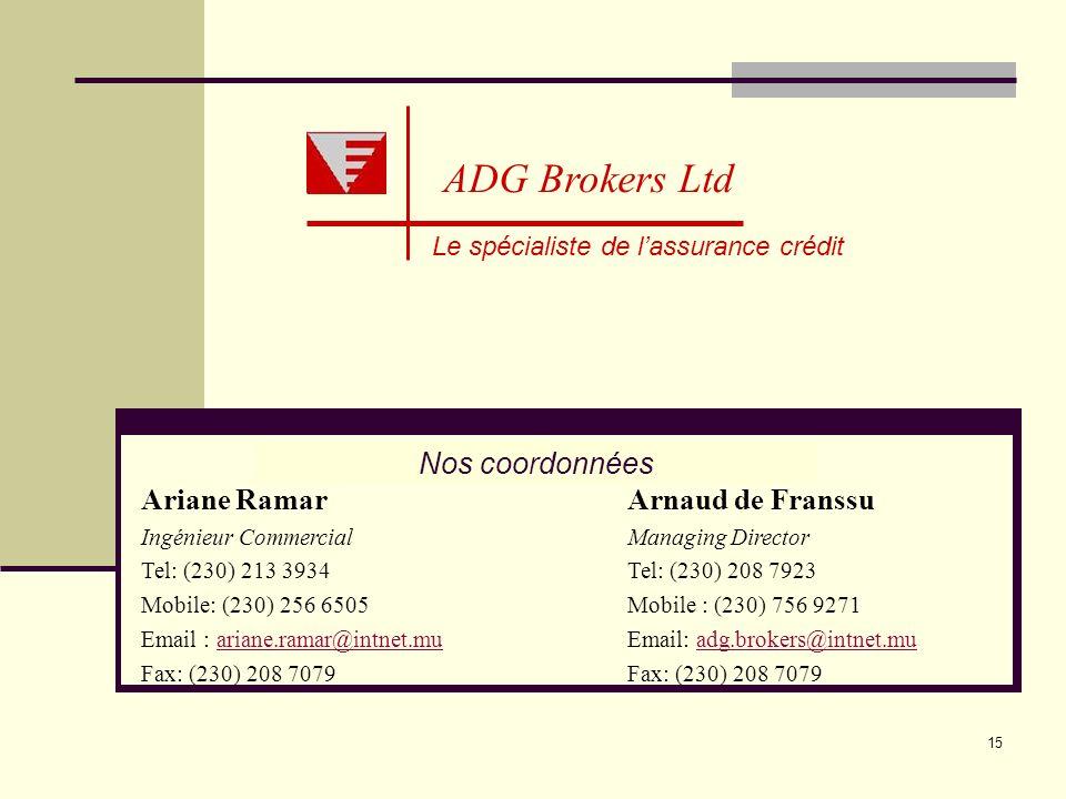 15 Le spécialiste de lassurance crédit ADG Brokers Ltd Nos coordonnées Ariane Ramar Ingénieur Commercial Tel: (230) 213 3934 Mobile: (230) 256 6505 Em