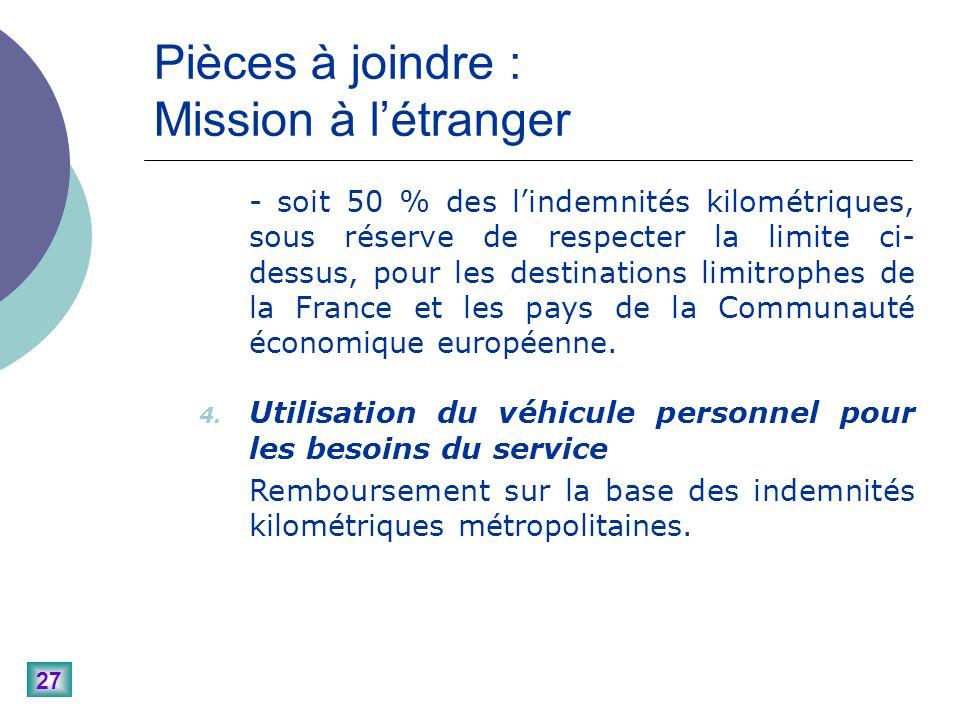 27 Pièces à joindre : Mission à létranger - soit 50 % des lindemnités kilométriques, sous réserve de respecter la limite ci- dessus, pour les destinations limitrophes de la France et les pays de la Communauté économique européenne.