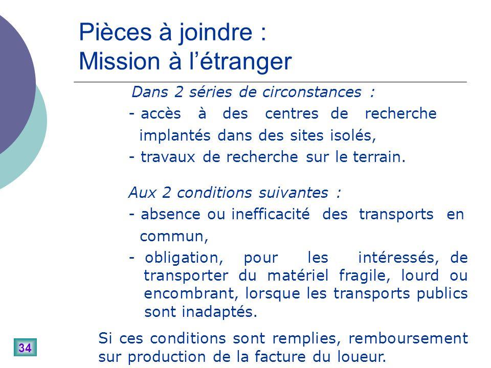 34 Pièces à joindre : Mission à létranger Dans 2 séries de circonstances : - accès à des centres de recherche implantés dans des sites isolés, - travaux de recherche sur le terrain.