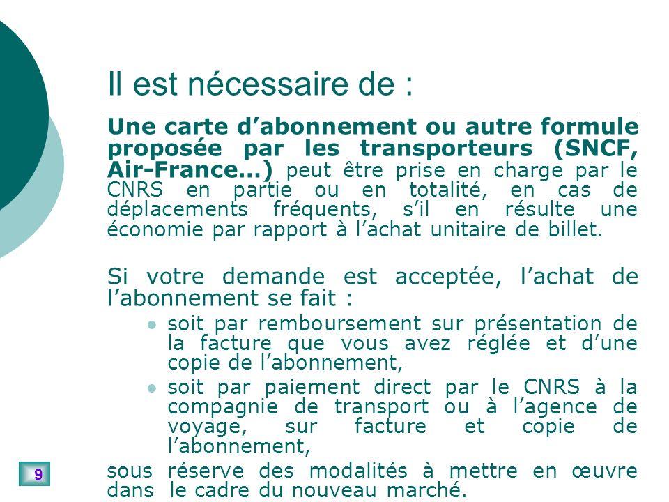 9 Il est nécessaire de : Une carte dabonnement ou autre formule proposée par les transporteurs (SNCF, Air-France…) peut être prise en charge par le CNRS en partie ou en totalité, en cas de déplacements fréquents, sil en résulte une économie par rapport à lachat unitaire de billet.