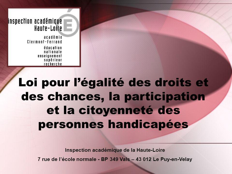 Loi pour légalité des droits et des chances, la participation et la citoyenneté des personnes handicapées Inspection académique de la Haute-Loire 7 rue de lécole normale - BP 349 Vals – 43 012 Le Puy-en-Velay
