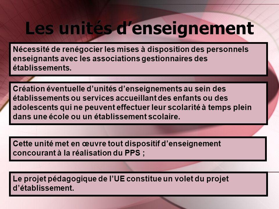 Les unités denseignement Cette unité met en œuvre tout dispositif denseignement concourant à la réalisation du PPS ; Nécessité de renégocier les mises à disposition des personnels enseignants avec les associations gestionnaires des établissements.