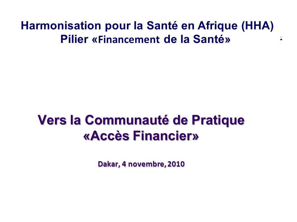 Vers la Communauté de Pratique «Accès Financier» Dakar, 4 novembre, 2010 Harmonisation pour la Santé en Afrique (HHA) Pilier « Financement de la Santé»