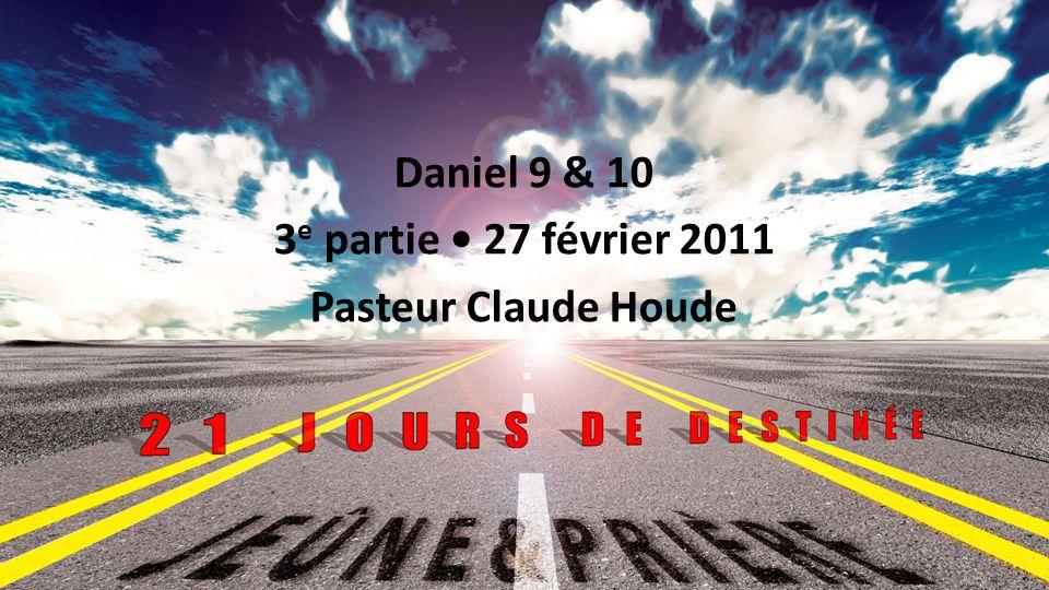 Jeûne et prière 2011 : 21 jours de destinée Daniel 9 & 10 3 e partie 27 février 2011 Pasteur Claude Houde 1