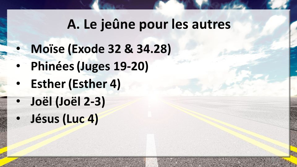 A. Le jeûne pour les autres Moïse (Exode 32 & 34.28) Phinées (Juges 19-20) Esther (Esther 4) Joël (Joël 2-3) Jésus (Luc 4) 10