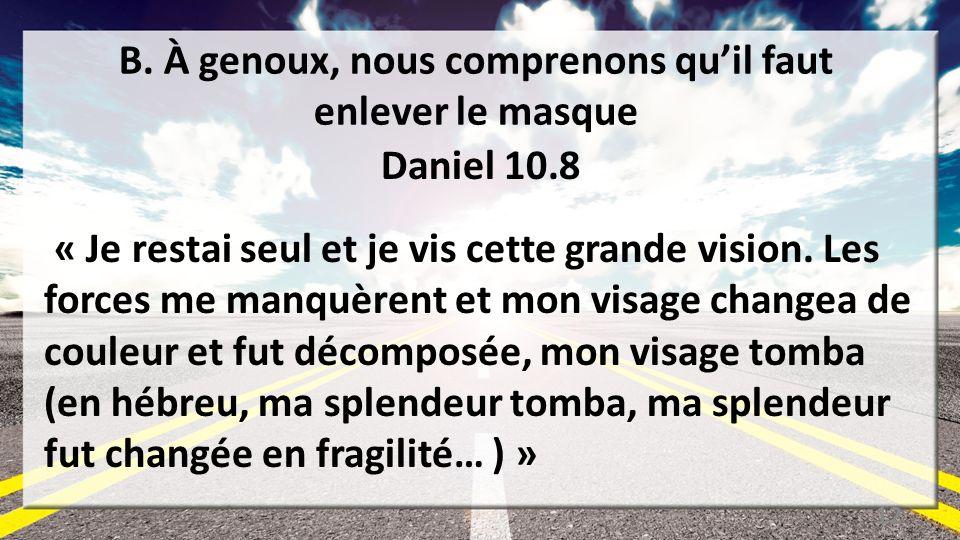 B. À genoux, nous comprenons quil faut enlever le masque Daniel 10.8 « Je restai seul et je vis cette grande vision. Les forces me manquèrent et mon v