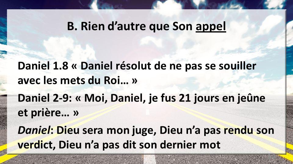 B. Rien dautre que Son appel Daniel 1.8 « Daniel résolut de ne pas se souiller avec les mets du Roi… » Daniel 2-9: « Moi, Daniel, je fus 21 jours en j