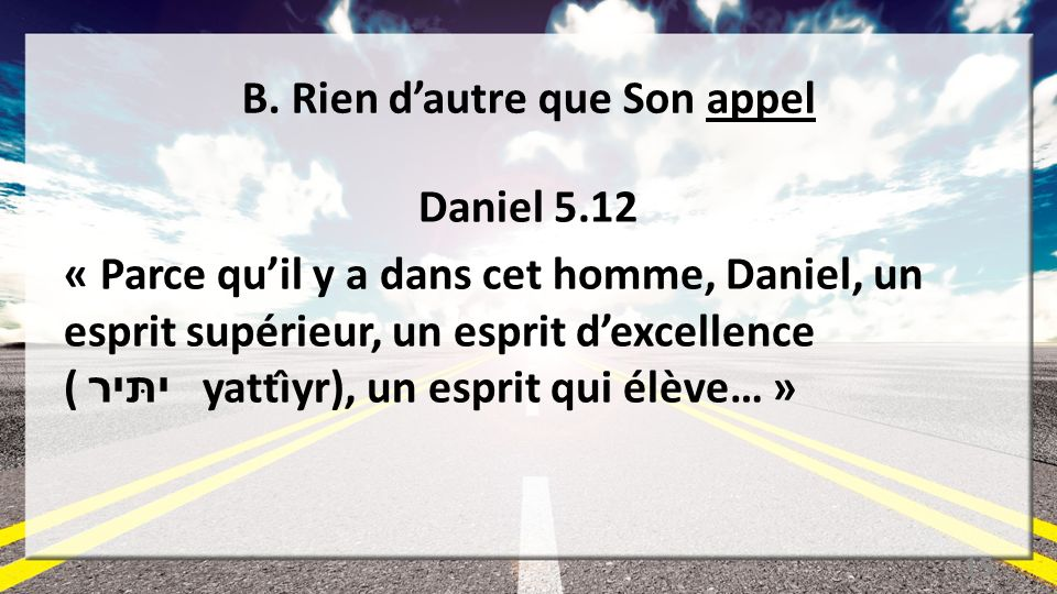 B. Rien dautre que Son appel Daniel 5.12 « Parce quil y a dans cet homme, Daniel, un esprit supérieur, un esprit dexcellence ( יתּיר yattı̂yr), un esp