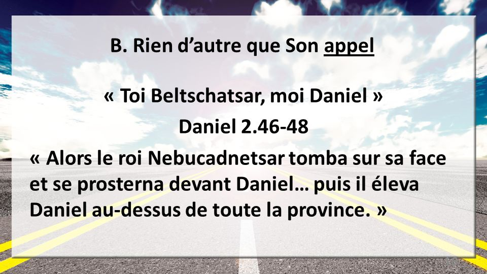 B. Rien dautre que Son appel « Toi Beltschatsar, moi Daniel » Daniel 2.46-48 « Alors le roi Nebucadnetsar tomba sur sa face et se prosterna devant Dan