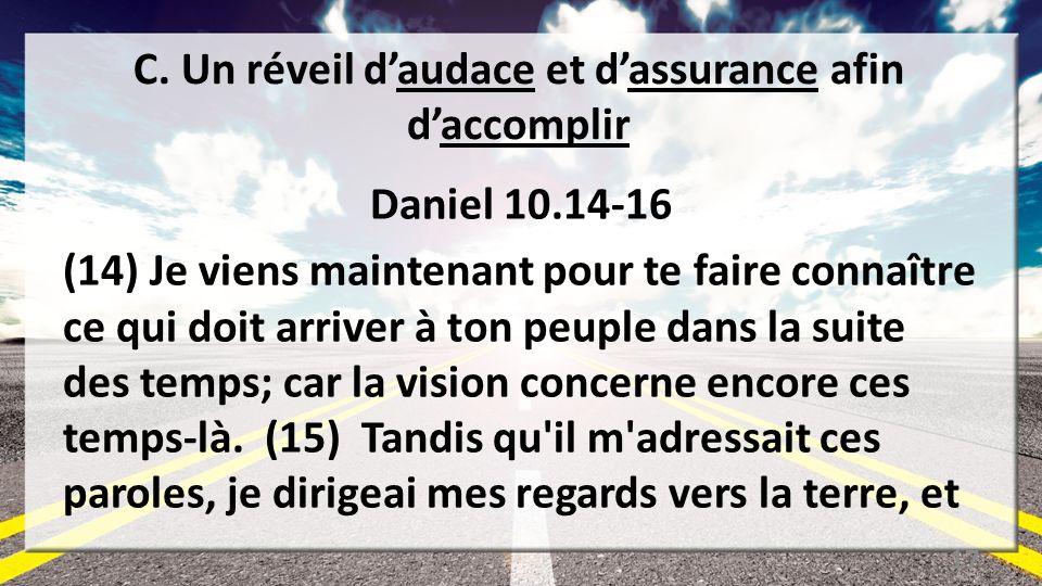C. Un réveil daudace et dassurance afin daccomplir Daniel 10.14-16 (14) Je viens maintenant pour te faire connaître ce qui doit arriver à ton peuple d