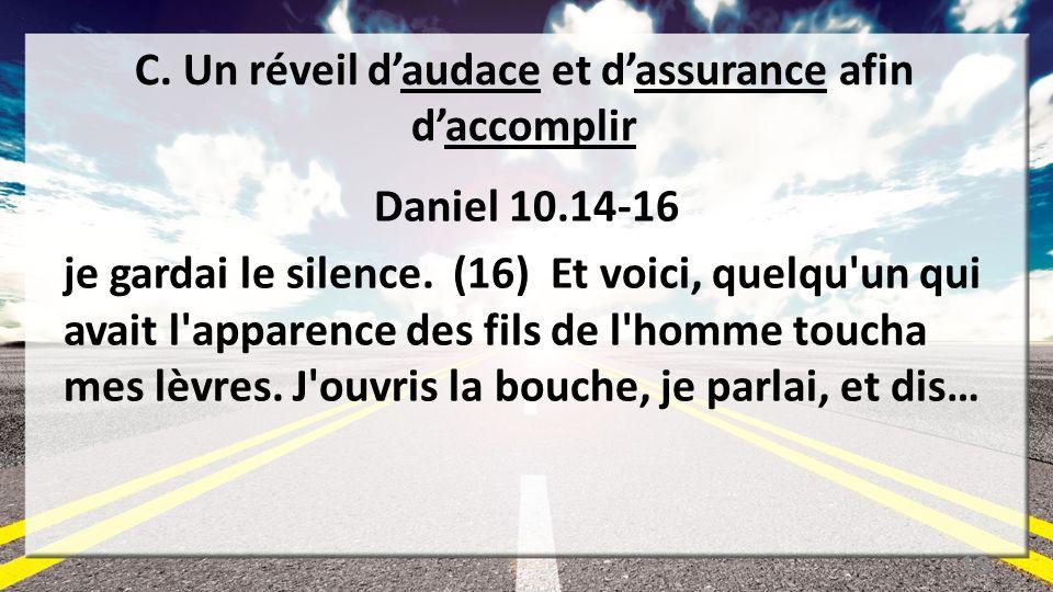 C. Un réveil daudace et dassurance afin daccomplir Daniel 10.14-16 je gardai le silence. (16) Et voici, quelqu'un qui avait l'apparence des fils de l'
