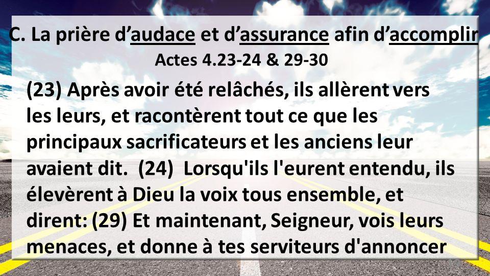 C. La prière daudace et dassurance afin daccomplir Actes 4.23-24 & 29-30 (23) Après avoir été relâchés, ils allèrent vers les leurs, et racontèrent to