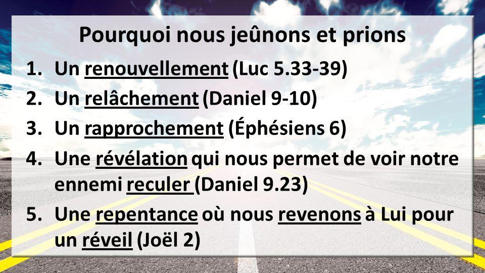 Pourquoi nous jeûnons et prions 1.Un renouvellement (Luc 5.33-39) 2.Un relâchement (Daniel 9-10) 3.Un rapprochement (Éphésiens 6) 4.Une révélation qui nous permet de voir notre ennemi reculer (Daniel 9.23) 5.Une repentance où nous revenons à Lui pour un réveil (Joël 2) 2
