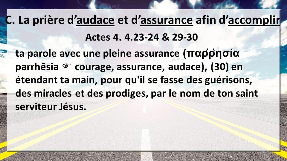 C. La prière daudace et dassurance afin daccomplir Actes 4. 4.23-24 & 29-30 ta parole avec une pleine assurance (παῤῥησία parrhēsia courage, assur