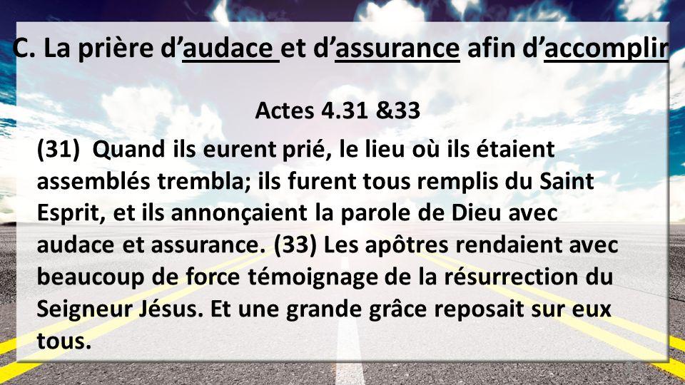 C. La prière daudace et dassurance afin daccomplir Actes 4.31 &33 (31) Quand ils eurent prié, le lieu où ils étaient assemblés trembla; ils furent tou