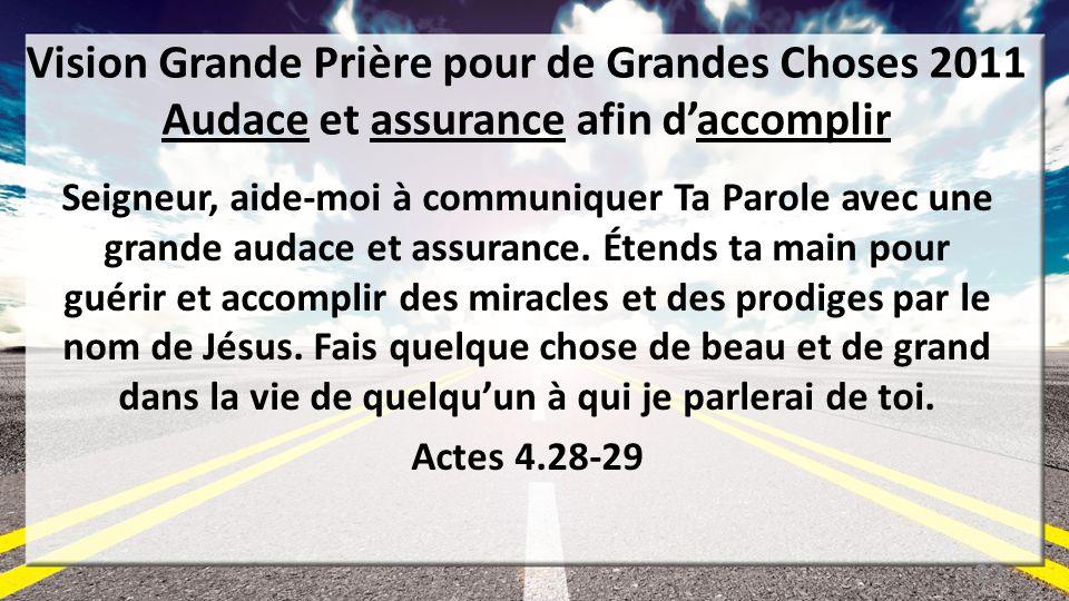 Vision Grande Prière pour de Grandes Choses 2011 Audace et assurance afin daccomplir Seigneur, aide-moi à communiquer Ta Parole avec une grande audace et assurance.