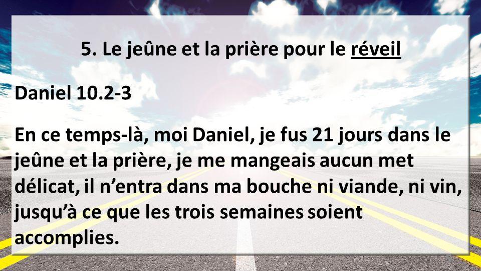 5. Le jeûne et la prière pour le réveil Daniel 10.2-3 En ce temps-là, moi Daniel, je fus 21 jours dans le jeûne et la prière, je me mangeais aucun met