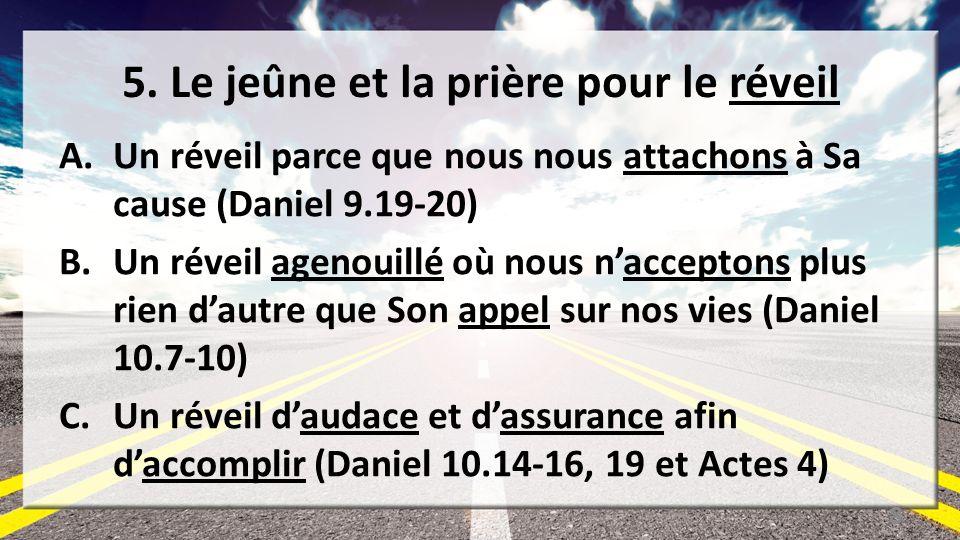 5. Le jeûne et la prière pour le réveil A.Un réveil parce que nous nous attachons à Sa cause (Daniel 9.19-20) B.Un réveil agenouillé où nous naccepton