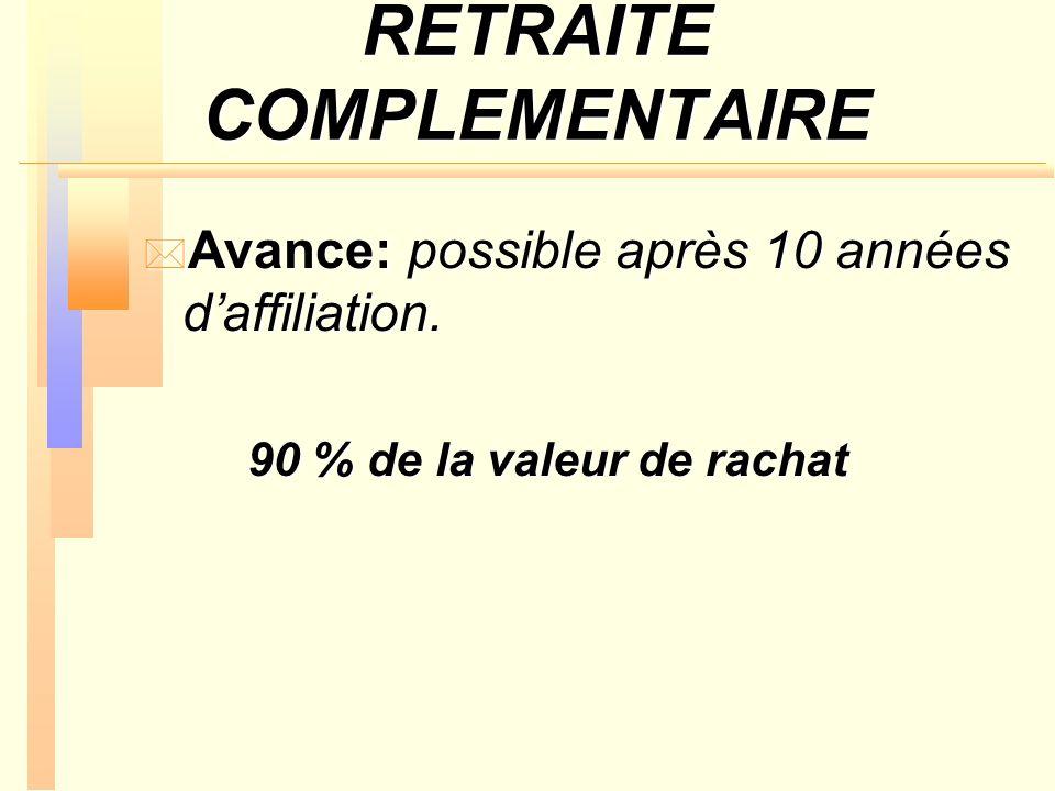 RETRAITE COMPLEMENTAIRE * Avance: possible après 10 années daffiliation. 90 % de la valeur de rachat 90 % de la valeur de rachat