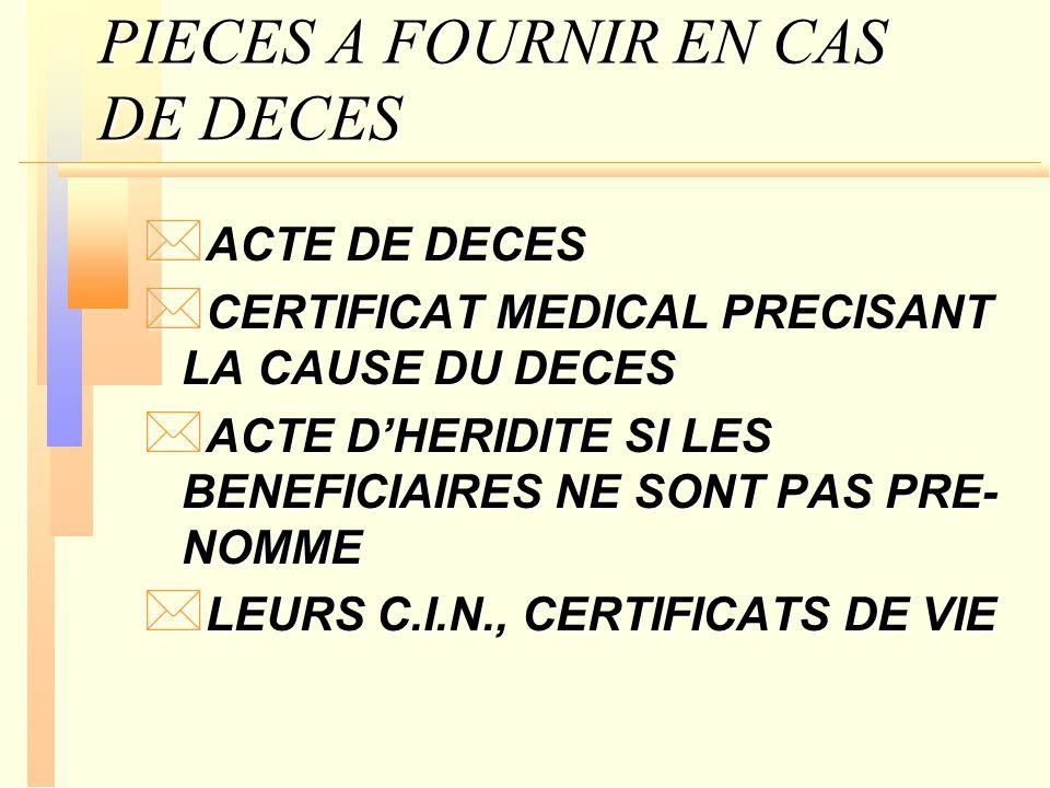 PIECES A FOURNIR EN CAS DE DECES * ACTE DE DECES * CERTIFICAT MEDICAL PRECISANT LA CAUSE DU DECES * ACTE DHERIDITE SI LES BENEFICIAIRES NE SONT PAS PR
